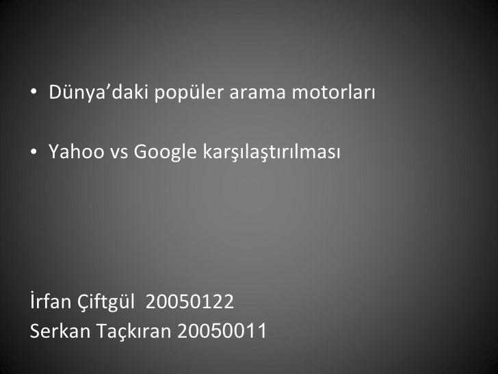 <ul><li>Dünya'daki popüler arama motorları </li></ul><ul><li>Yahoo vs Google karşılaştırılması </li></ul><ul><li>İrfan Çif...