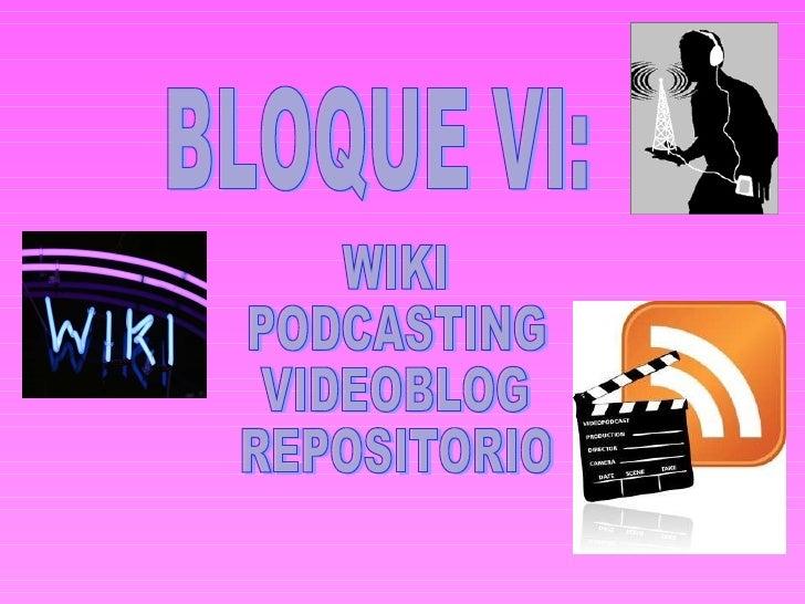 BLOQUE VI: WIKI PODCASTING VIDEOBLOG REPOSITORIO
