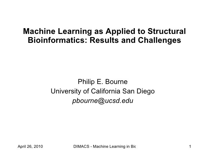 Machine Learning as Applied to Structural Bioinformatics: Results and Challenges Philip E. Bourne University of California...
