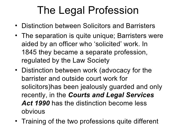 The Legal Profession <ul><li>Distinction between Solicitors and Barristers </li></ul><ul><li>The separation is quite uniqu...