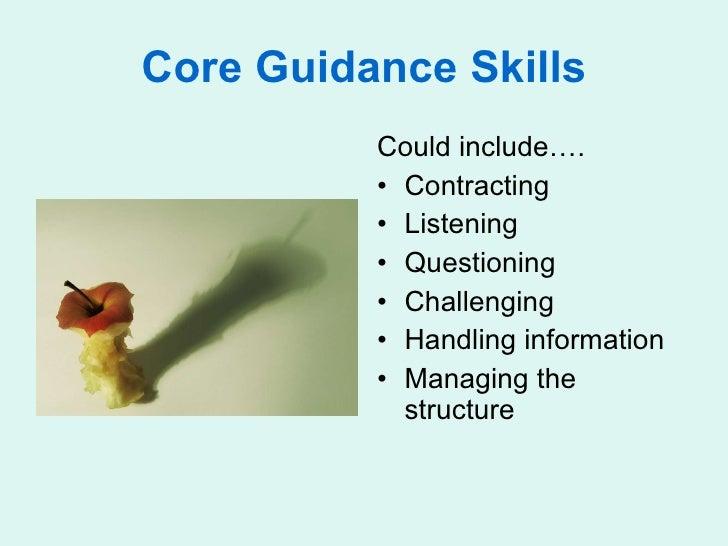 Core Guidance Skills <ul><li>Could include…. </li></ul><ul><li>Contracting </li></ul><ul><li>Listening </li></ul><ul><li>Q...