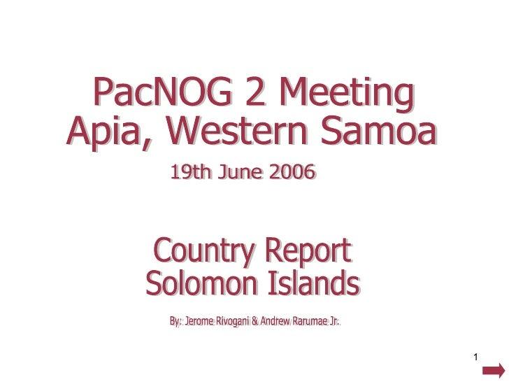 Country Report Solomon Islands PacNOG 2 Meeting Apia, Western Samoa 19th June 2006 By: Jerome Rivogani & Andrew Rarumae Jr.