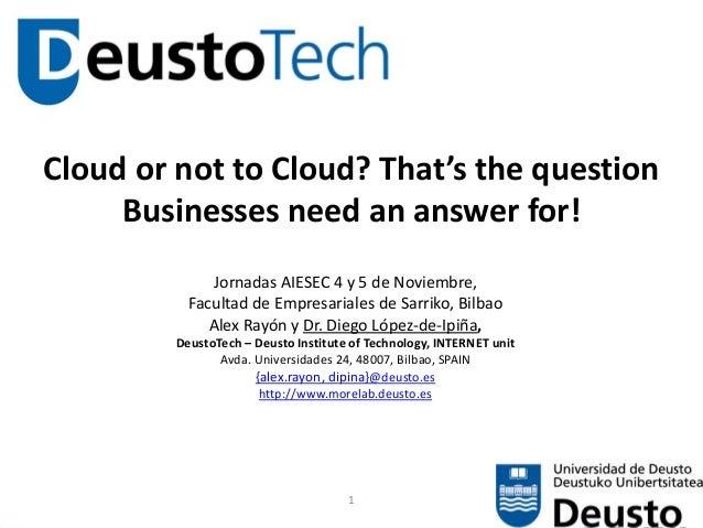 1 Cloud or not to Cloud? That's the question Businesses need an answer for! Jornadas AIESEC 4 y 5 de Noviembre, Facultad d...