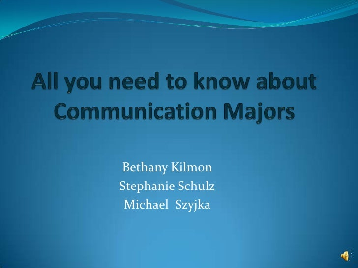 All you need to know about Communication Majors<br />Bethany Kilmon<br />Stephanie Schulz<br />Michael  Szyjka<br />