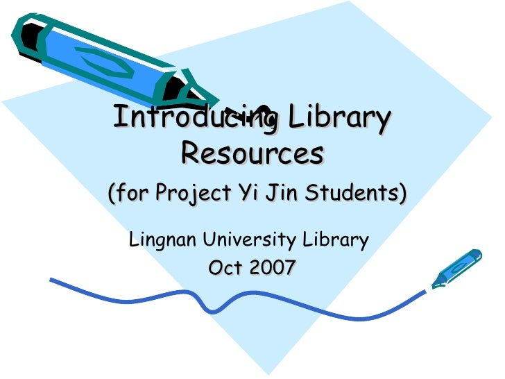 Introducing Library Resources   (for Project Yi Jin Students) Lingnan University Library  Oct 2007