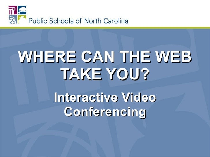 WHERE CAN THE WEB TAKE YOU? Interactive Video Conferencing