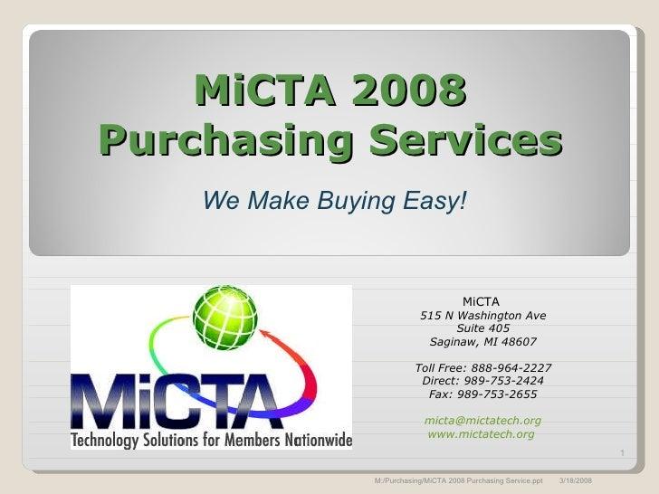 MiCTA 2008 Purchasing Services We Make Buying Easy! MiCTA  515 N Washington Ave Suite 405 Saginaw, MI 48607 Toll Free: 888...