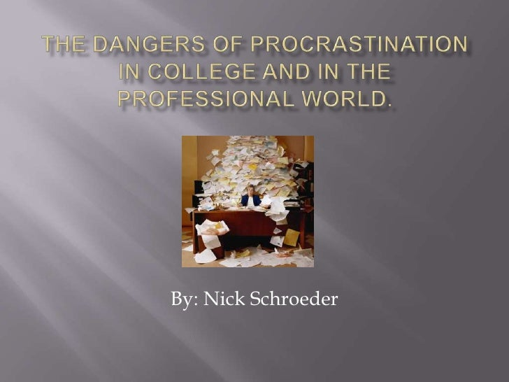 The Dangers of Procrastination in college and in the professional world.<br />By: Nick Schroeder<br />