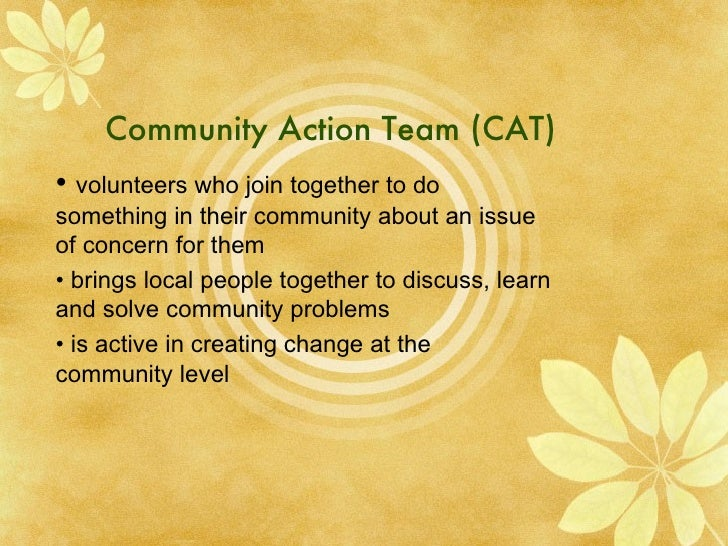Community Action Team (CAT) •  volunteers who join together to do something in their community about an issue of concern f...