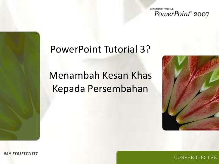 PowerPoint Tutorial 3?Menambah Kesan KhasKepada Persembahan                         COMPREHENSIVE