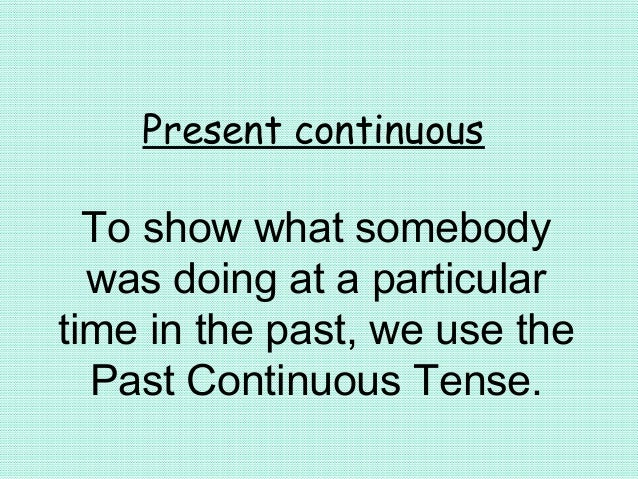 Present continuousTo show what somebodywas doing at a particulartime in the past, we use thePast Continuous Tense.