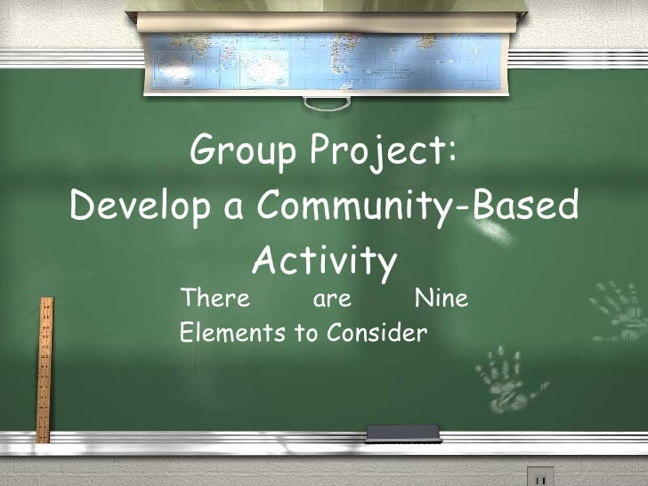Group Project: Develop a Community-Based Activity There are Nine Elements to Consider