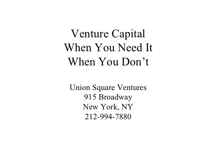 Venture Capital When You Need It When You Don't Union Square Ventures 915 Broadway New York, NY 212-994-7880