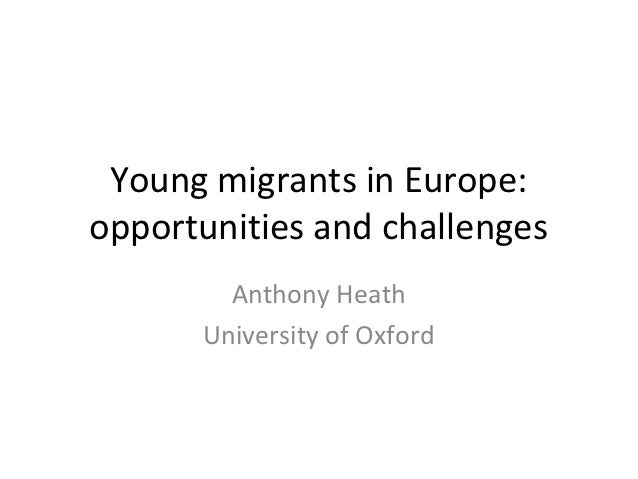 Young migrants in Europe:opportunities and challenges        Anthony Heath      University of Oxford