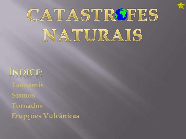 CATASTR  FES NATURAIS<br />ÍNDICE:<br />Tsunamis<br />Sismos<br />Tornados<br />Erupções Vulcânicas<br />