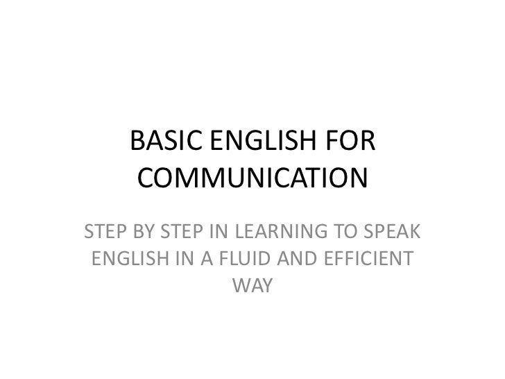 BASIC ENGLISH FOR COMMUNICATION<br />STEP BY STEP IN LEARNING TO SPEAK ENGLISH IN A FLUID AND EFFICIENT WAY<br />
