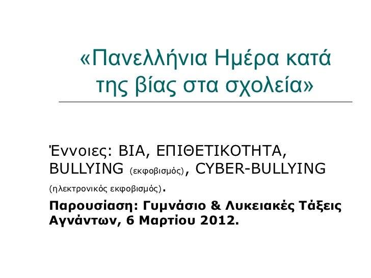 «Πανελλήνια Ημέρα κατά     της βίας στα σχολεία»Έννοιες: ΒΙΑ, ΕΠΙΘΕΤΙΚΟΤΗΤΑ,BULLYING (εκφοβισμός), CYBER-BULLYING(ηλεκτρον...