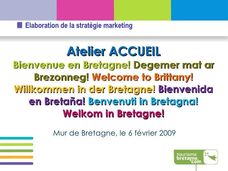 Mur de Bretagne, le 6 février 2009 Atelier ACCUEIL Bienvenue en Bretagne!  Degemer mat ar Brezonneg!   Welcome to Brittany...
