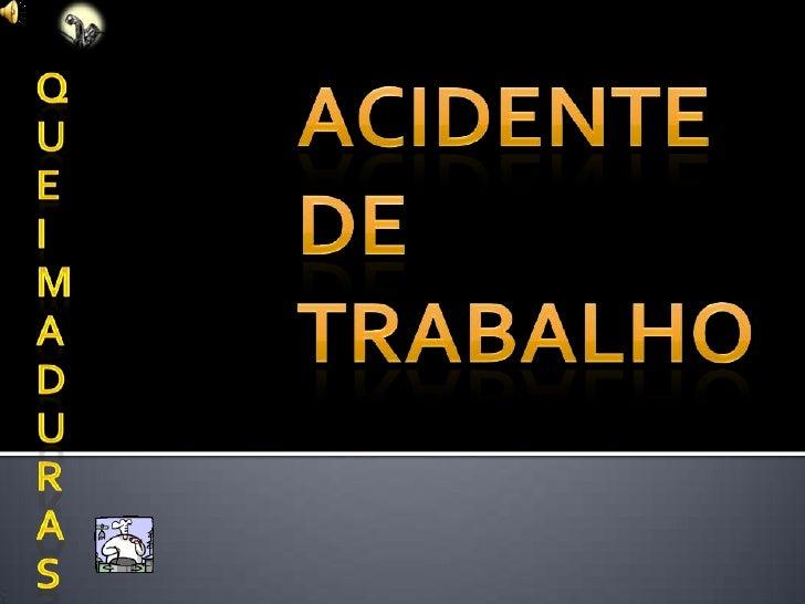 Q<br />U<br />E<br />I<br />M<br />A<br />D<br />U<br />R<br />A<br />S<br />Acidente de Trabalho<br />