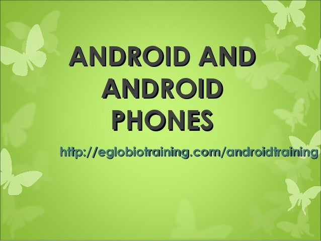 ANDROID AND   ANDROID   PHONEShttp://eglobiotraining.com/androidtraining