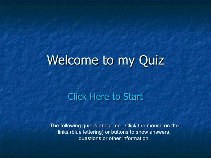 Welcome to my Quiz Click Here to Start The following quiz is about me.  Click the mouse on the links (blue lettering) or b...