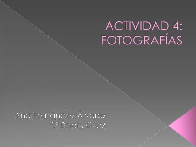 ACTIVIDAD 4; FOTOGRAFÍAS  Ano Fernández Álvarez 2° Bach.  CAM