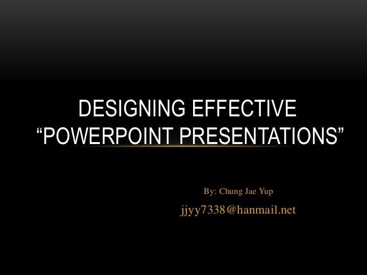 "DESIGNING EFFECTIVE""POWERPOINT PRESENTATIONS""               By: Chung Jae Yup            jjyy7338@hanmail.net"