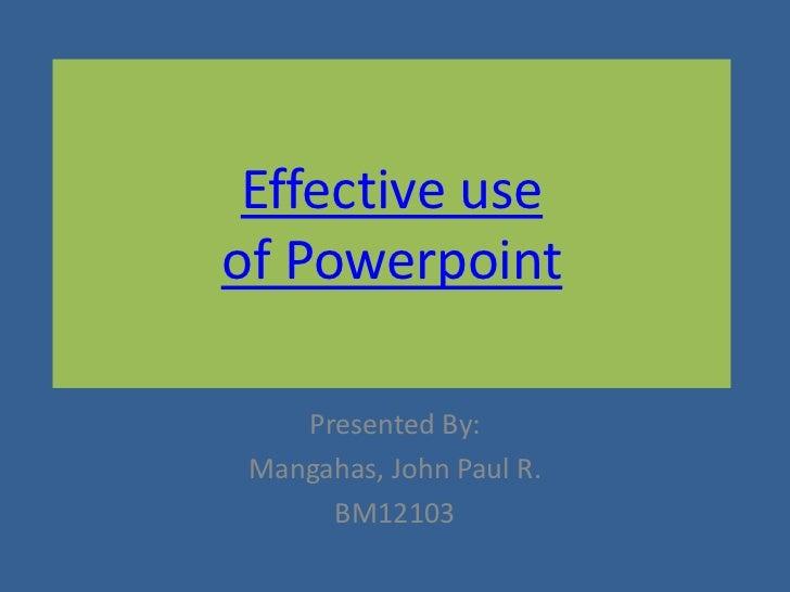 Effective useof Powerpoint    Presented By: Mangahas, John Paul R.      BM12103