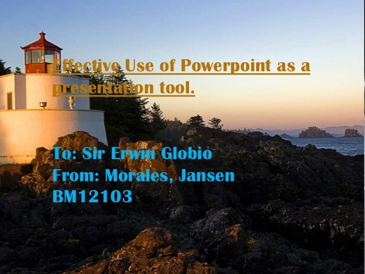 Effective Use of Powerpoint as apresentation tool.To: Sir Erwin GlobioFrom: Morales, JansenBM12103