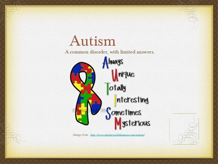 Autism <ul><li>A common disorder, with limited answers. </li></ul>(Image from:  http://www.daytheysoldthemoon.com/autism )