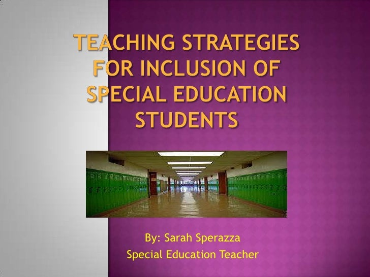 Teaching Strategies for Inclusion of Special EducationStudents <br />By: Sarah Sperazza<br />Special Education Teacher<br />