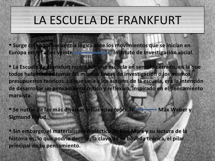 LA ESCUELA DE FRANKFURT <ul><li>Surge como consecuencia lógica ante los movimientos que se inician en Europa en los años v...