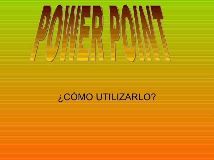 ¿CÓMO UTILIZARLO? POWER POINT
