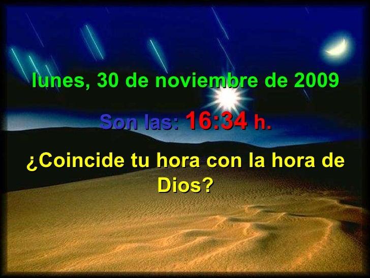 lunes, 30 de noviembre de 2009 Son las:   16:34  h. ¿Coincide tu hora con la hora de Dios?