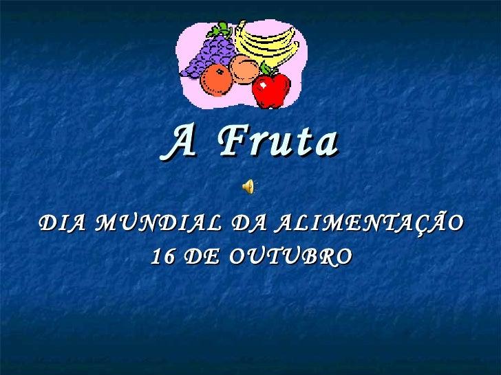 A Fruta DIA MUNDIAL DA ALIMENTAÇÃO 16 DE OUTUBRO