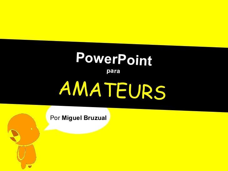 PowerPoint para AMATEURS Por  Miguel Bruzual