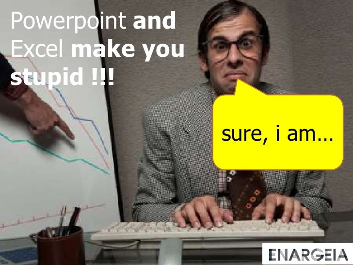 Powerpoint and Excelmakeyoustupid !!!<br />sure, i am…<br />