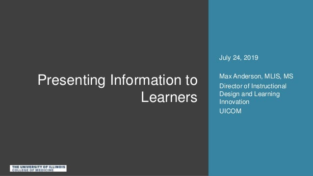 Presenting Information to Learners July 24, 2019 Max Anderson, MLIS, MS Director of Instructional Design and Learning Inno...