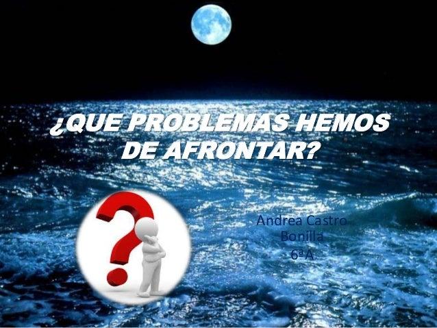 ¿QUE PROBLEMAS HEMOS DE AFRONTAR? Andrea Castro Bonilla 6ªA