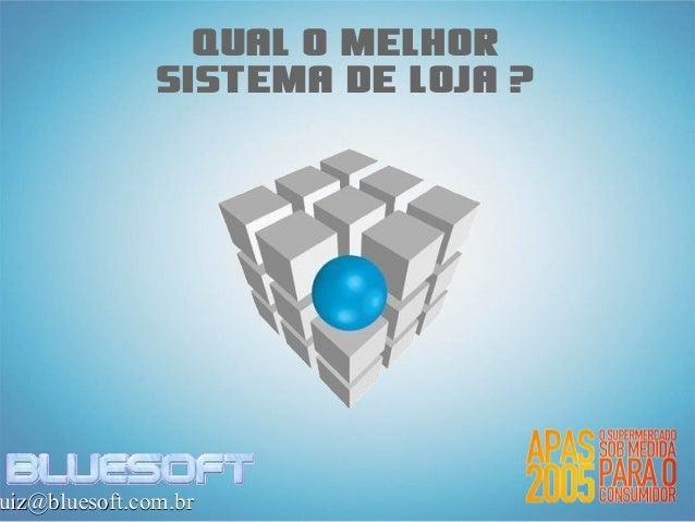 Qual o melhor               sistema de loja ?uiz@bluesoft.com.br