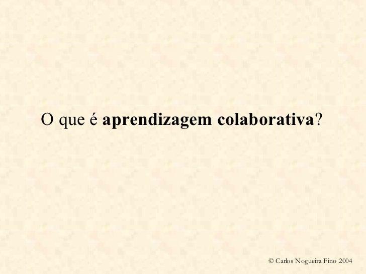 O que é aprendizagem colaborativa?                                © Carlos Nogueira Fino 2004
