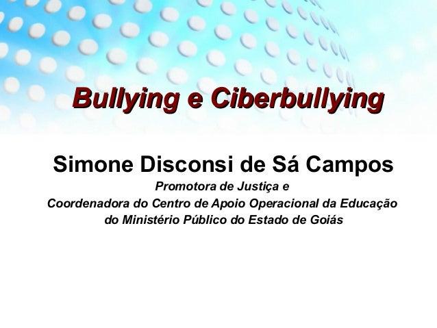 Bullying e Ciberbullying Simone Disconsi de Sá Campos                Promotora de Justiça eCoordenadora do Centro de Apoio...