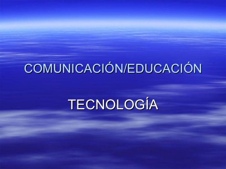 COMUNICACIÓN/EDUCACIÓN TECNOLOGÍA
