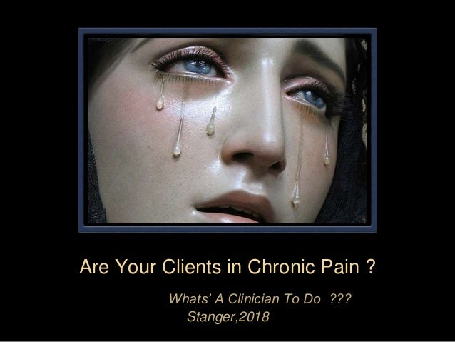 Are Your Clients in Chronic Pain ? Whats' A Clinician To Do ??? Stanger,2018