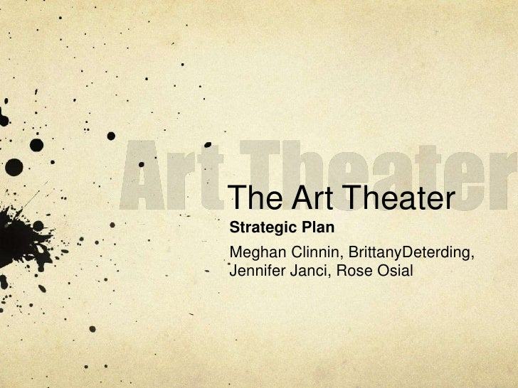 Art Theater<br />The Art Theater<br />Strategic Plan<br />Meghan Clinnin, BrittanyDeterding,<br />Jennifer Janci, Rose Osi...