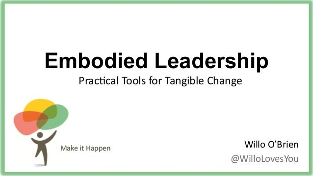 Make%it%Happen% Embodied Leadership Willo%O'Brien% @WilloLovesYou% Prac:cal%Tools%for%Tangible%Change%