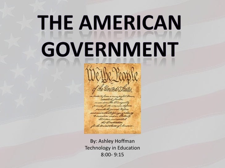 The American <br />Government <br />By: Ashley Hoffman<br />Technology in Education<br />8:00- 9:15<br />