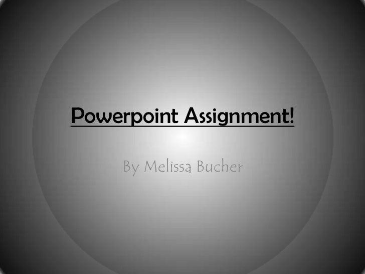 Powerpoint Assignment!     By Melissa Bucher