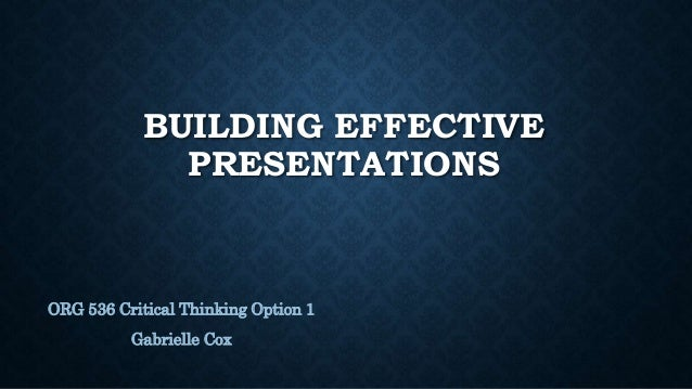BUILDING EFFECTIVE PRESENTATIONS ORG 536 Critical Thinking Option 1 Gabrielle Cox