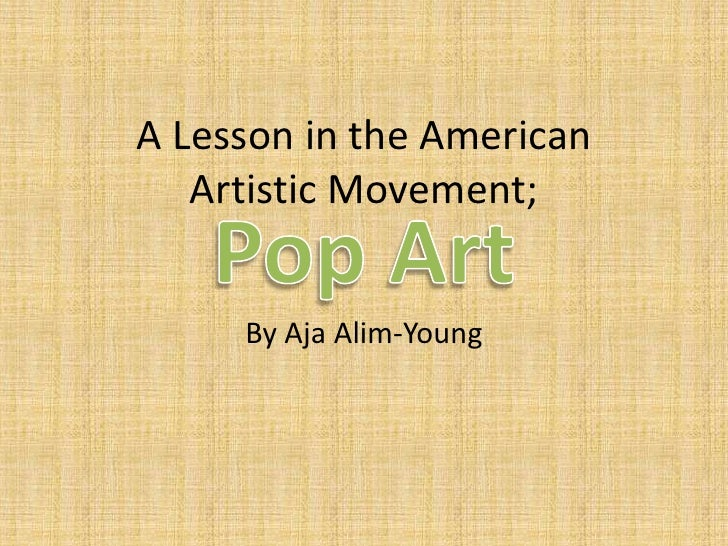A Lesson in the American Artistic Movement; <br />By AjaAlim-Young<br />Pop Art <br />